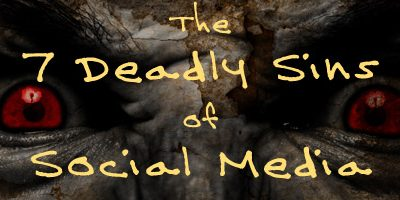 The 7 Deadly Sins of Social Media
