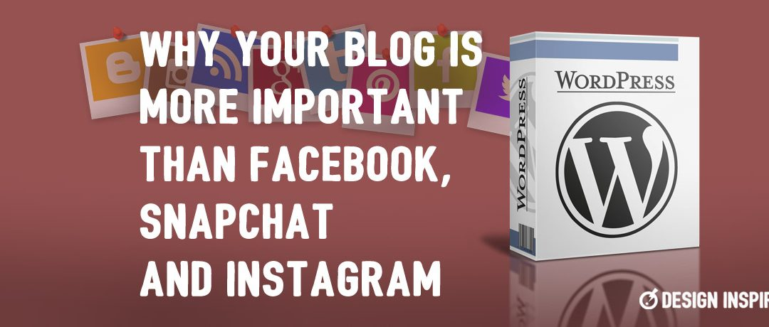 Why Your Blog is More Important than Facebook, Snapchat and Instagram