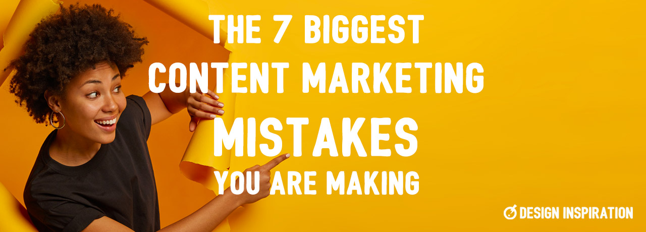 7 Biggest Content Marketing Mistakes You Are Making